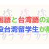 中国語と台湾語の違いとは?【現役台湾留学生が詳しく解説】