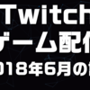 Twitchゲーム配信 2018年6月の記録