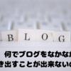 なんでなかなかブログを書き出せないの?