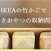 IKEAの竹かごで買い置きおやつの収納問題解決!スマッラのおすすめポイント