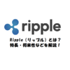 Ripple(リップル)とは?特長・将来性・購入方法などを徹底解説!