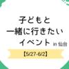 【2019年5月27日〜6月2日】子どもと一緒に行きたいイベント in 仙台
