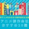 【決定版】神アニメ制作会社ランキングトップ20!代表作も紹介!個人的おすすめは?!