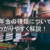 年金の種類について解説!!