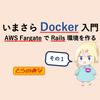 いまさらDocker入門(AWS FargateでRails環境をつくる - その1)