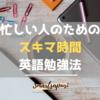 【忙しいビジネスマンにおすすめ】5分で出来るスキマ英語勉強法