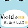 【イベント情報】第7回VRoidのお話まったりしよう会やります!!【#VRChat】