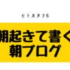 ヒトカタリ6 朝起きて書く朝ブログ