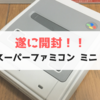 【任天堂】スーパーファミコンミニ開封。このクオリティーは流石です!