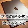 【PCに詳しくない人向け】iPadを初めて使って1週間で分かったこと