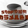 『Stop添加物』~カラメル色素~