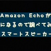 Amazon Echoが気になるので調べてみました。【招待制のスマートスピーカー】