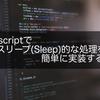 Javascriptでスリープ(Sleep)的な処理を簡単に実装する方法