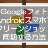 Googleフォトでスクリーンショットを同期する方法!Androidスマホの場合はデフォルト設定オフなので設定が必要ですよ!
