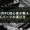 自作PC初心者が教えるPCパーツの選び方