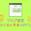 【ブログ運営】ブログ開始から6ヶ月目のPVと収益!半年で2万PVと収益1万円ぐらいでした!