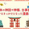 日本の神話や神様、古事記などに興味を持ちハマっていった理由を考えてみたら原点は漫画だった