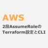 AWS 2段AssumeRoleするためのTerraform設定とCLIによる確認方法(ロールの連鎖)