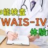 発達障害の検査で知能検査「WAIS-IV」を受けた話