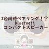 2台同時ペアリング⁉Bluetoothコンパクトスピーカー