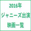 【2016年】ジャニーズ出演映画一覧