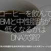 613食目「コーヒーを飲んでBMIと中性脂肪が低くなるかはDNA次第!?」東京大学大学院農学生命科学研究科の発表から@大学ジャーナルON LINE