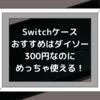 Switchケースはダイソーの300円商品がおすすめ!