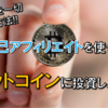 【今すぐ始めよう!!】自己アフィリエイトを活用して、0円で『ビットコイン・仮想通貨』に投資!!