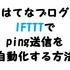 【はてなブログ】IFTTTでping送信を自動化する方法