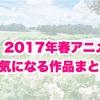「2017年 春アニメ」気になる作品まとめ