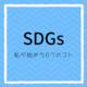 【SDGs】私が始めた6つのコト