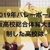 【高校女子バレーボール】2019年大阪高校総合体育大会を制した強い高校はどこか?また、上位まで勝ち進んだ強い公立高校7校はどこか?