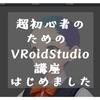 超初心者のためのVRoidStudio講座を始めました