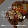 298食目「恒例の『4種のきのこカレー』実食会、開催★」今年もきのこカレーの美味しい季節がやってきました!