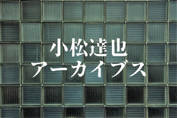 忠実にして美しい【小松達也アーカイブス 第三章】