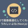 自動で画像最適化してくれるのうれしいよね(Next.js)