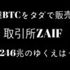 ZAIF(ザイフ)が21憶ビットコインを0円で販売。2246兆円をGETした男??