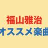 ラブソングの帝王 福山雅治のオススメ楽曲35選