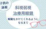 【子供の遠視】治療用眼鏡を嫌がる。眼鏡をかけてくれるようになるまでの記録