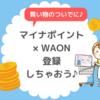 WAONでマイナポイント登録方法は?スマホアプリなしでもできます!