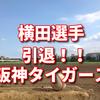 【横田引退!!】脳腫瘍から現役復帰ならず!阪神タイガース痛手!