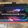 ASUS ROG Strix Sliceを買ってみた!