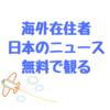 海外在住者で日本のニュースやドラマを無料で観たい方にオススメしたいチャンネル