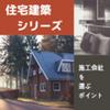 【住宅建築シリーズ②】施工会社を選ぶときのポイント