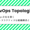 DevOps Topologies : DevOps 文化を築くベストプラクティスな組織構造とは