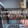 NPOでも対応するべきデジタルマーケティングの5つの特徴