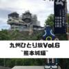 九州ひとり旅Vol.6~熊本城編~
