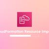 CloudFormation Resource ImportによるRDSバージョンアップ時の定義差分を解消する一手法
