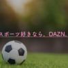 1ヶ月以内なら無料!DAZNの必要性は「試着」すれば自ずとわかる。