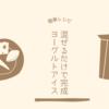 【簡単レシピ】混ぜるだけ~のヨーグルトアイスクリーム